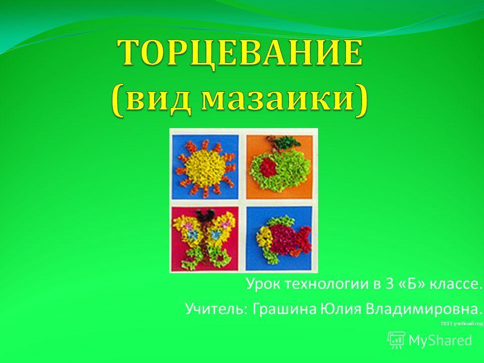 Урок технологии в 3 « Б » классе. Учитель : Грашина Юлия Владимировна. 2011 учебный год