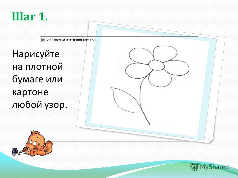Шаг 1. Нарисуйте на плотной бумаге или картоне любой узор.