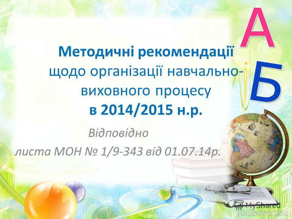 Відповідно листа МОН 1/9-343 від 01.07.14 р. Методичні рекомендації щодо організації навчально- виховного процессу в 2014/2015 н.р.