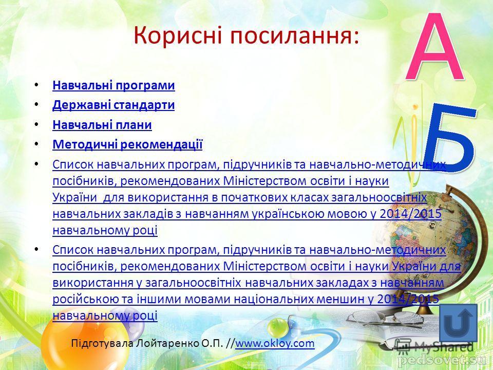 Корисні посилання: Навчальні програми Державні стандарти Навчальні плани Методичні рекомендації Список навчальних програм, підручників та навчально-методичних посібників, рекомендованих Міністерством освіти і науки України для використання в початков