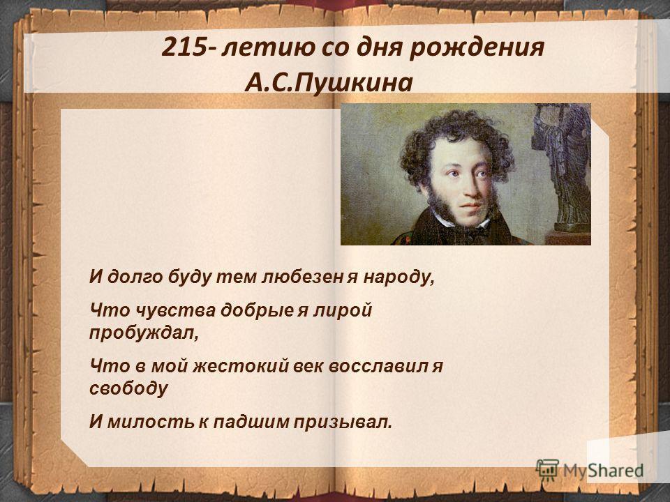 215- летию со дня рождения А.С.Пушкина И долго буду тем любезен я народу, Что чувства добрые я лирой пробуждал, Что в мой жестокий век восславил я свободу И милость к падшим призывал.
