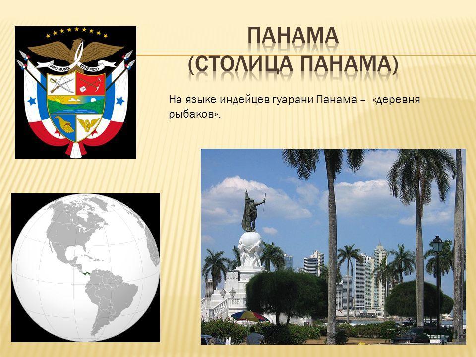 На языке индейцев гуарани Панама – «деревня рыбаков».