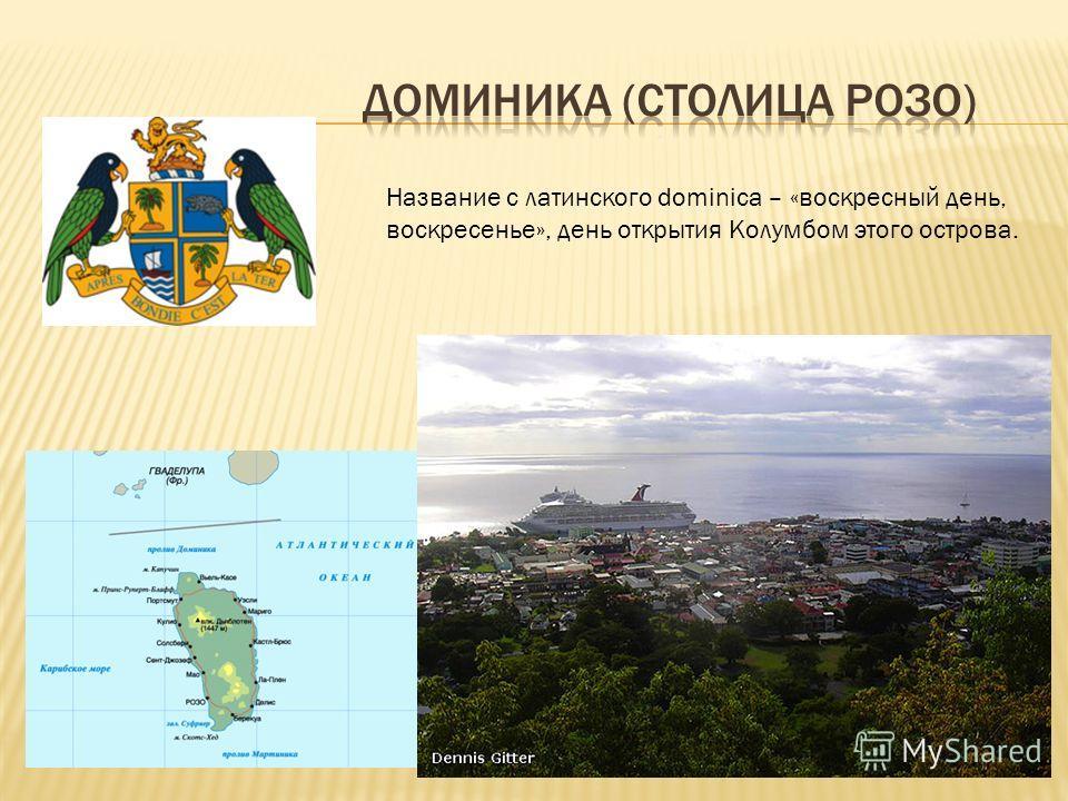 Название с латинского dominica – «воскресный день, воскресенье», день открытия Колумбом этого острова.