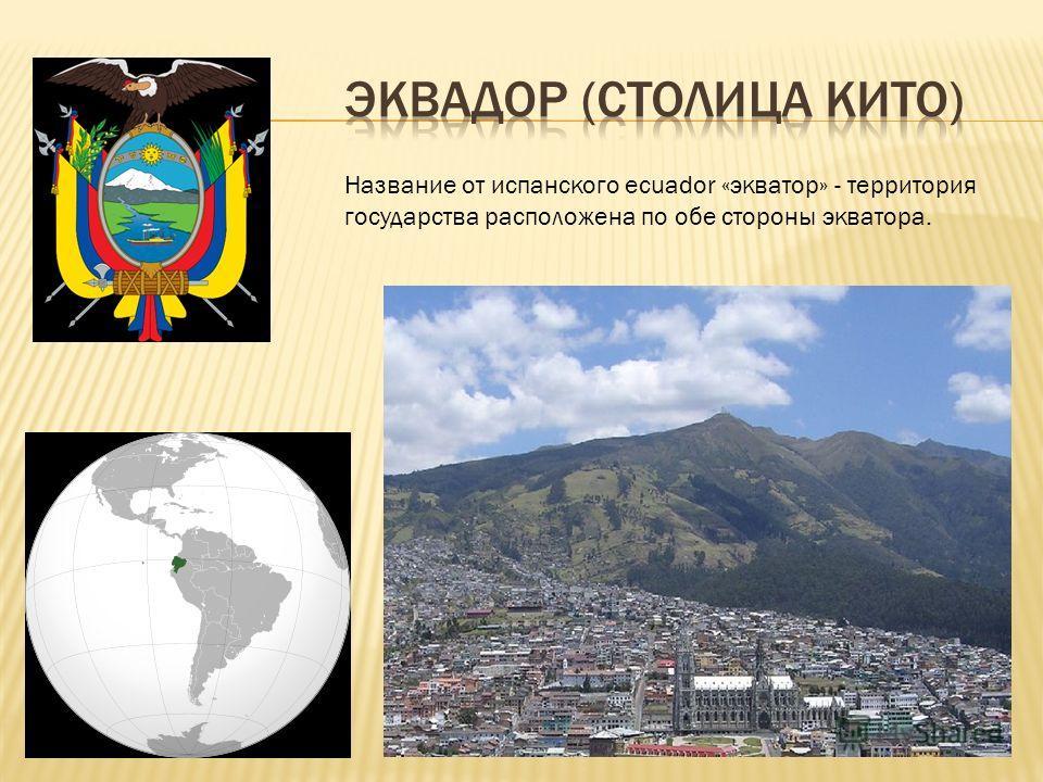 Название от испанского ecuador «экватор» - территория государства расположена по обе стороны экватора.