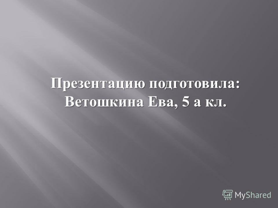 Презентацию подготовила : Ветошкина Ева, 5 а кл.