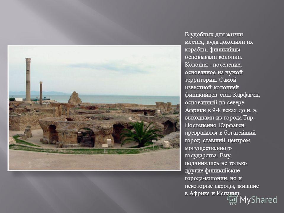 В удобных для жизни местах, куда доходили их корабли, финикийцы основывали колонии. Колония - поселение, основанное на чужой территории. Самой известной колонией финикийцев стал Карфаген, основанный на севере Африки в 9-8 веках до н. э. выходцами из