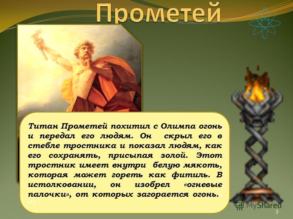 3 Титан Прометей похитил с Олимпа огонь и передал его людям. Он скрыл его в стебле тростника и показал людям, как его сохранять, присыпая золой. Этот тростник имеет внутри белую мякоть, которая может гореть как фитиль. В истолковании, он изобрел «огн
