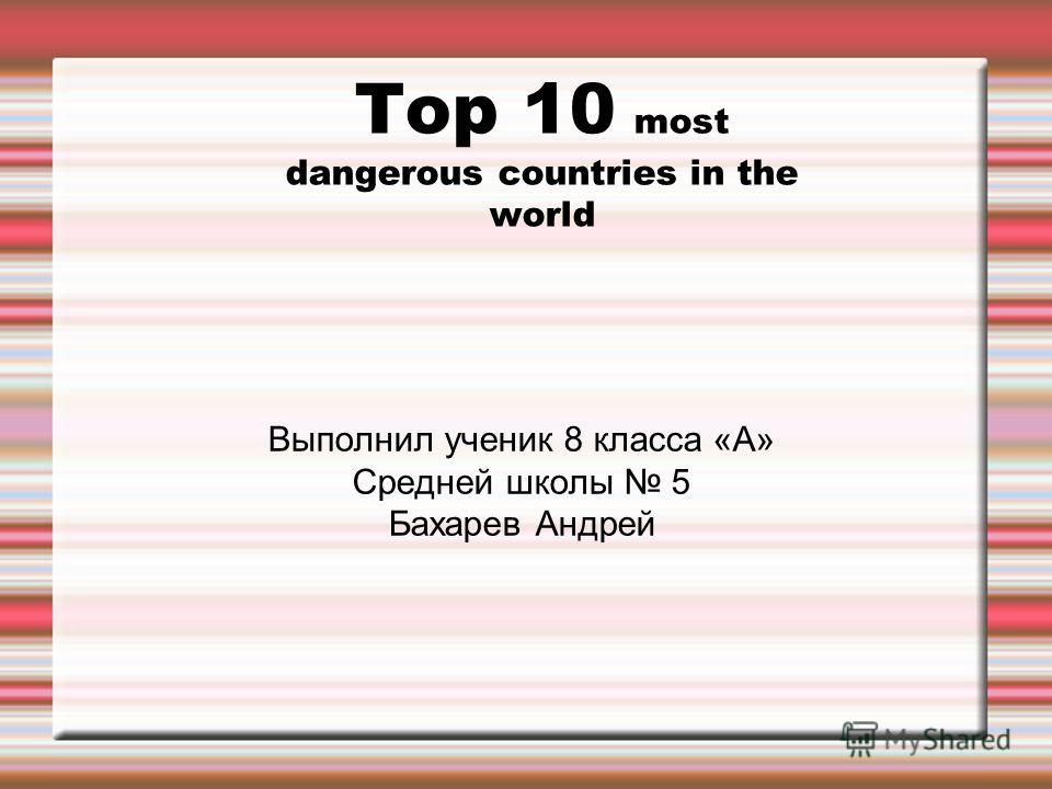 Top 10 most dangerous countries in the world Выполнил ученик 8 класса «А» Средней школы 5 Бахарев Андрей