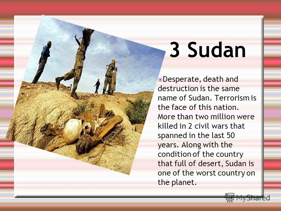 3 Sudan Desperate, death and destruction is the same name of Sudan. Terrorism is the face of this nation. More than two million were killed in 2 civil wars that spanned in the last 50 years. Along with the condition of the country that full of desert