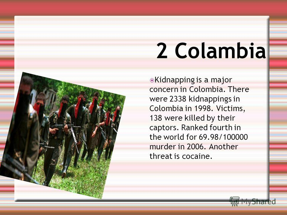 2 Сolambia Kidnapping is a major concern in Colombia. There were 2338 kidnappings in Colombia in 1998. Victims, 138 were killed by their captors. Ranked fourth in the world for 69.98/100000 murder in 2006. Another threat is cocaine.