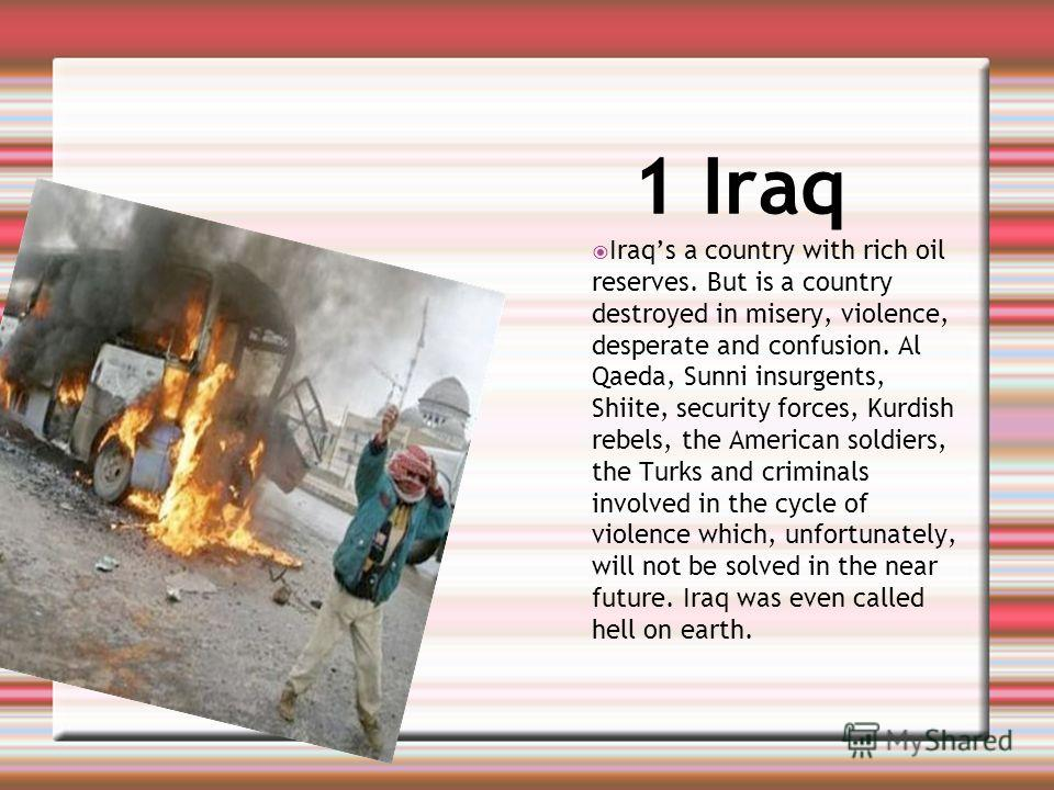 1 Iraq Iraqs a country with rich oil reserves. But is a country destroyed in misery, violence, desperate and confusion. Al Qaeda, Sunni insurgents, Shiite, security forces, Kurdish rebels, the American soldiers, the Turks and criminals involved in th