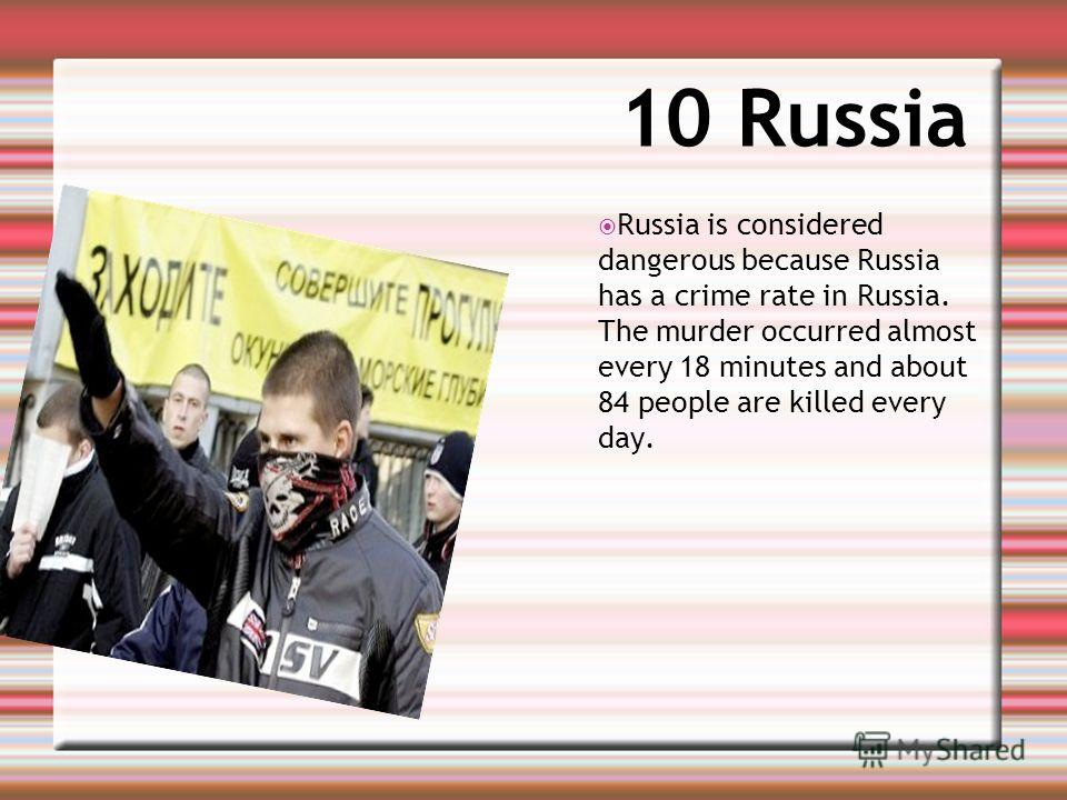 10 Russia Russia is considered dangerous because Russia has a crime rate in Russia. The murder occurred almost every 18 minutes and about 84 people are killed every day.