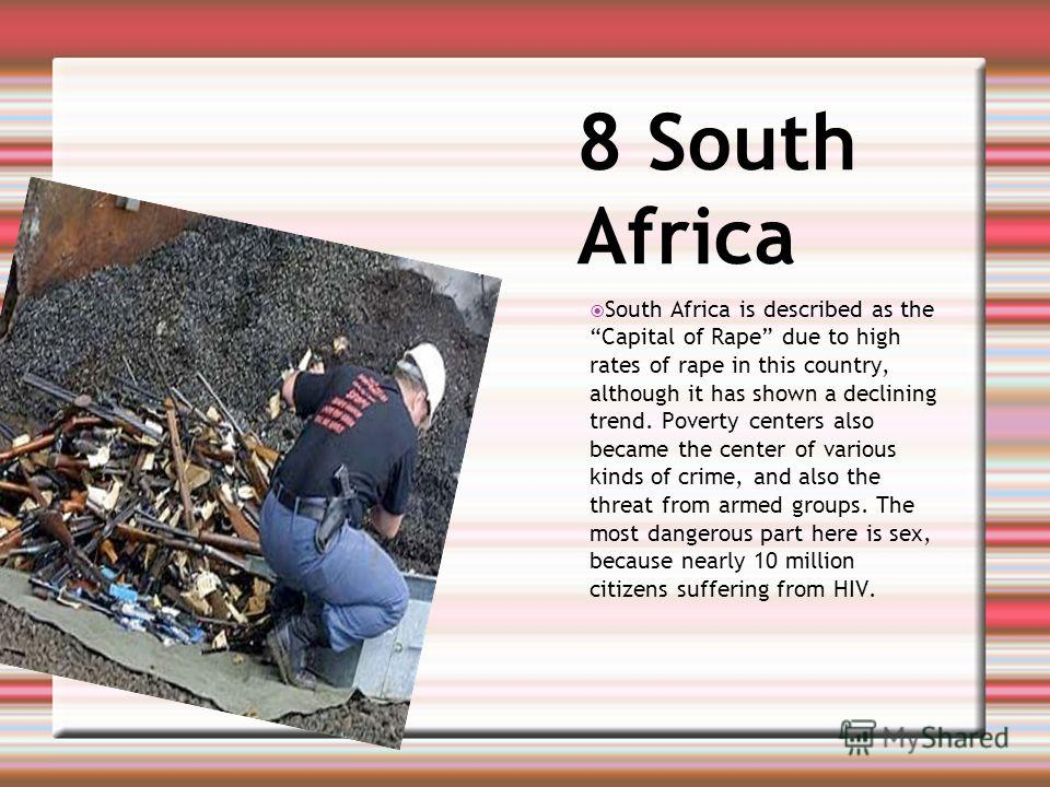 8 South Africa South Africa is described as the Capital of Rape due to high rates of rape in this country, although it has shown a declining trend. Poverty centers also became the center of various kinds of crime, and also the threat from armed group