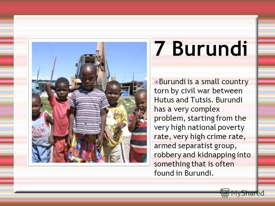 7 Burundi Burundi is a small country torn by civil war between Hutus and Tutsis. Burundi has a very complex problem, starting from the very high national poverty rate, very high crime rate, armed separatist group, robbery and kidnapping into somethin