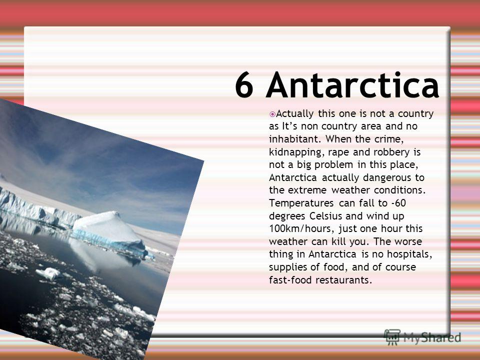 6 Antarctica Actually this one is not a country as Its non country area and no inhabitant. When the crime, kidnapping, rape and robbery is not a big problem in this place, Antarctica actually dangerous to the extreme weather conditions. Temperatures