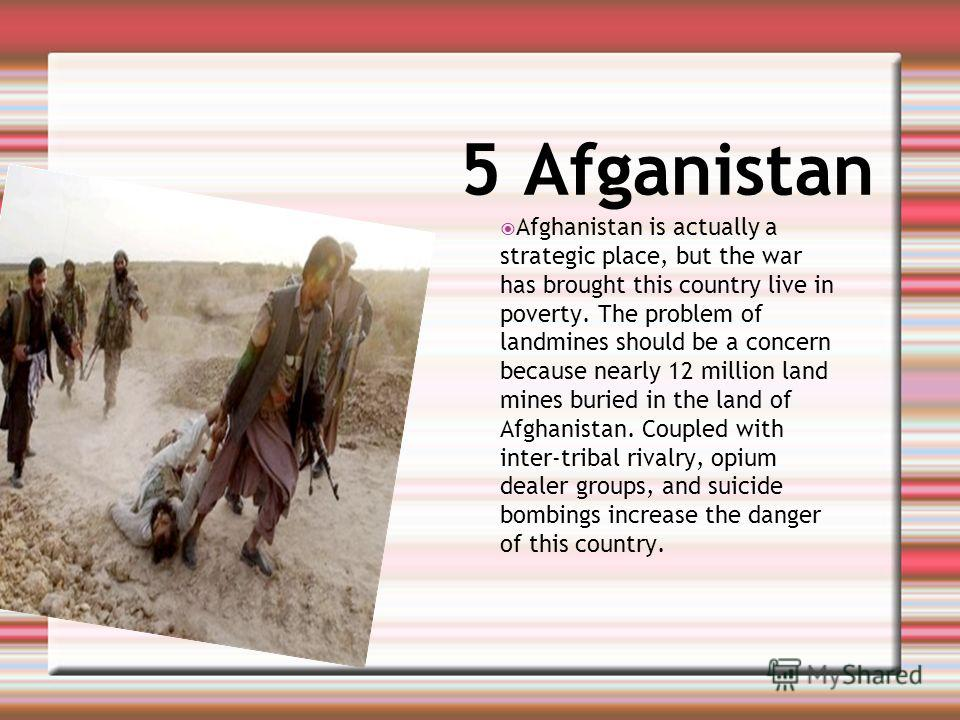 5 Afganistan Afghanistan is actually a strategic place, but the war has brought this country live in poverty. The problem of landmines should be a concern because nearly 12 million land mines buried in the land of Afghanistan. Coupled with inter-trib