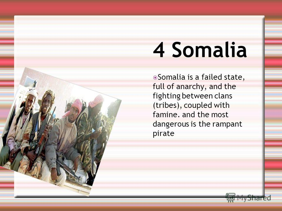 4 Somalia Somalia is a failed state, full of anarchy, and the fighting between clans (tribes), coupled with famine. and the most dangerous is the rampant pirate