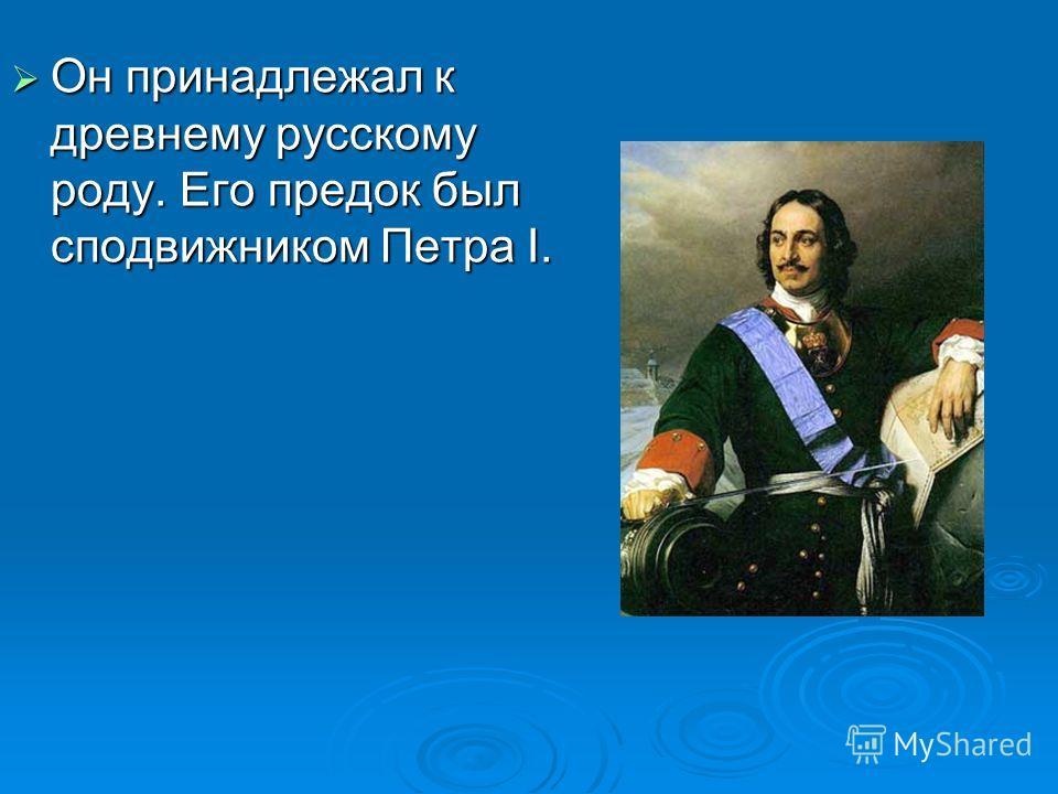 Он принадлежал к древнему русскому роду. Его предок был сподвижником Петра I. Он принадлежал к древнему русскому роду. Его предок был сподвижником Петра I.