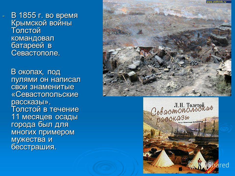 - В 1855 г. во время Крымской войны Толстой командовал батареей в Севастополе. В окопах, под пулями он написал свои знаменитые «Севастопольские рассказы». Толстой в течение 11 месяцев осады города был для многих примером мужества и бесстрашия. В окоп