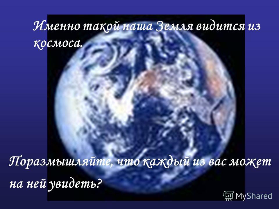 Именно такой наша Земля видится из космоса. Поразмышляйте, что каждый из вас может на ней увидеть?