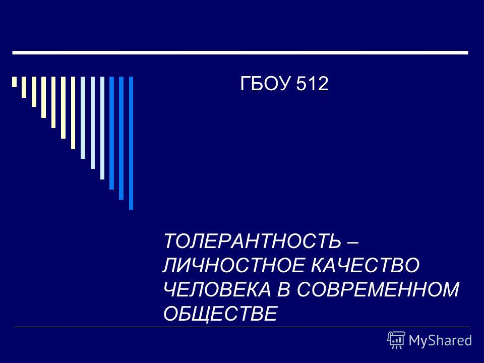 ГБОУ 512 ТОЛЕРАНТНОСТЬ – ЛИЧНОСТНОЕ КАЧЕСТВО ЧЕЛОВЕКА В СОВРЕМЕННОМ ОБЩЕСТВЕ