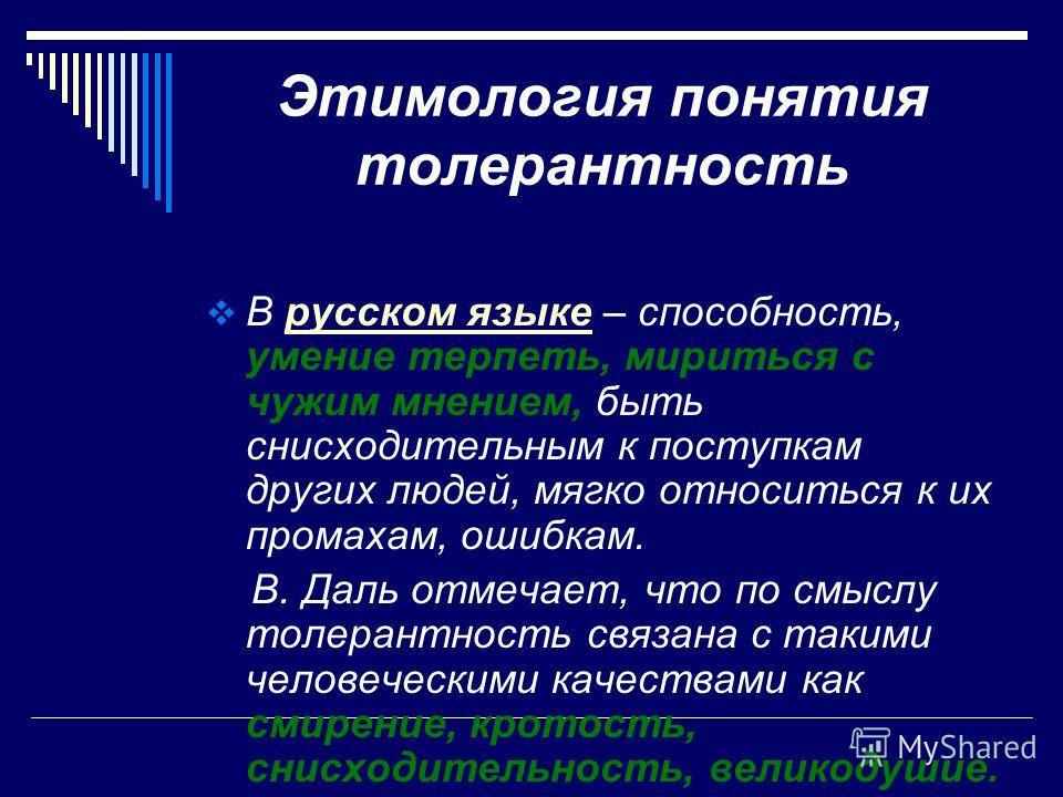 Этимология понятия толерантность В русском языке – способность, умение терпеть, мириться с чужим мнением, быть снисходительным к поступкам других людей, мягко относиться к их промахам, ошибкам. В. Даль отмечает, что по смыслу толерантность связана с