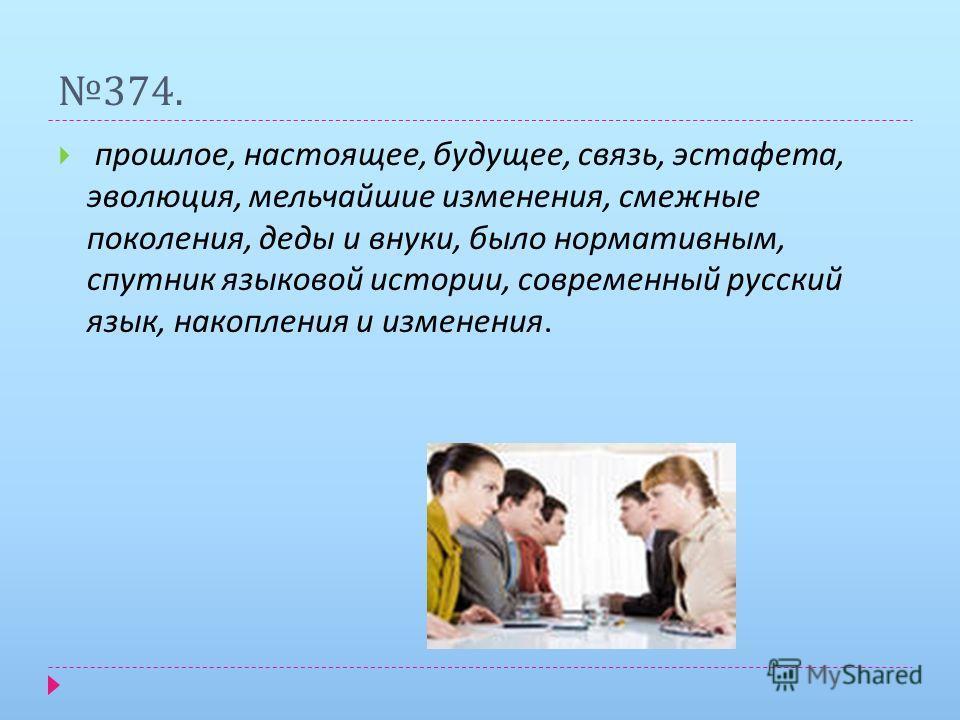 374. прошлое, настоящее, будущее, связь, эстафета, эволюция, мельчайшие изменения, смежные поколения, деды и внуки, было нормативным, спутник языковой истории, современный русский язык, накопления и изменения.