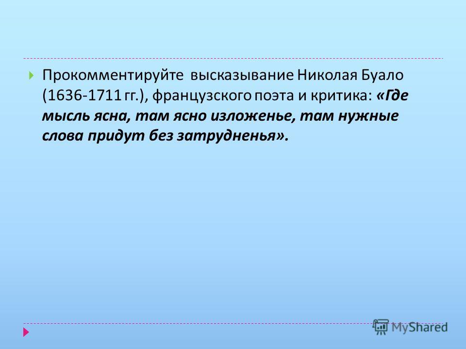 Прокомментируйте высказывание Николая Буало (1636-1711 гг.), французского поэта и критика : « Где мысль ясна, там ясно изложенье, там нужные слова придут без затрудненья ».