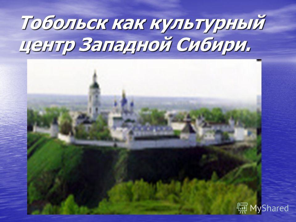 Тобольск как культурный центр Западной Сибири.