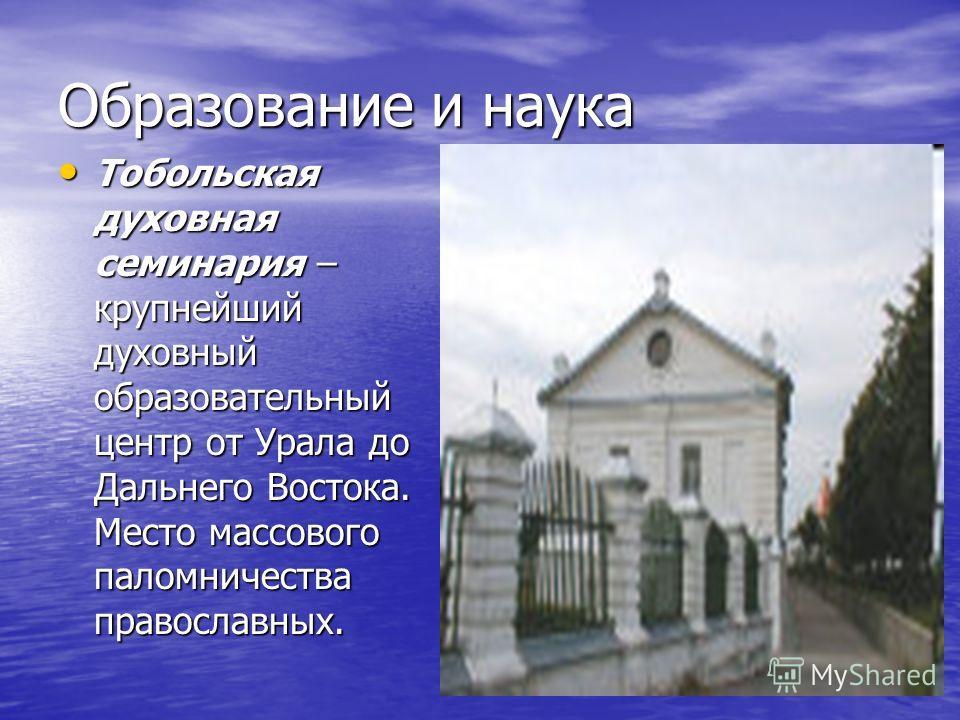 Образование и наука Тобольская духовная семинария – крупнейший духовный образовательный центр от Урала до Дальнего Востока. Место массового паломничества православных. Тобольская духовная семинария – крупнейший духовный образовательный центр от Урала