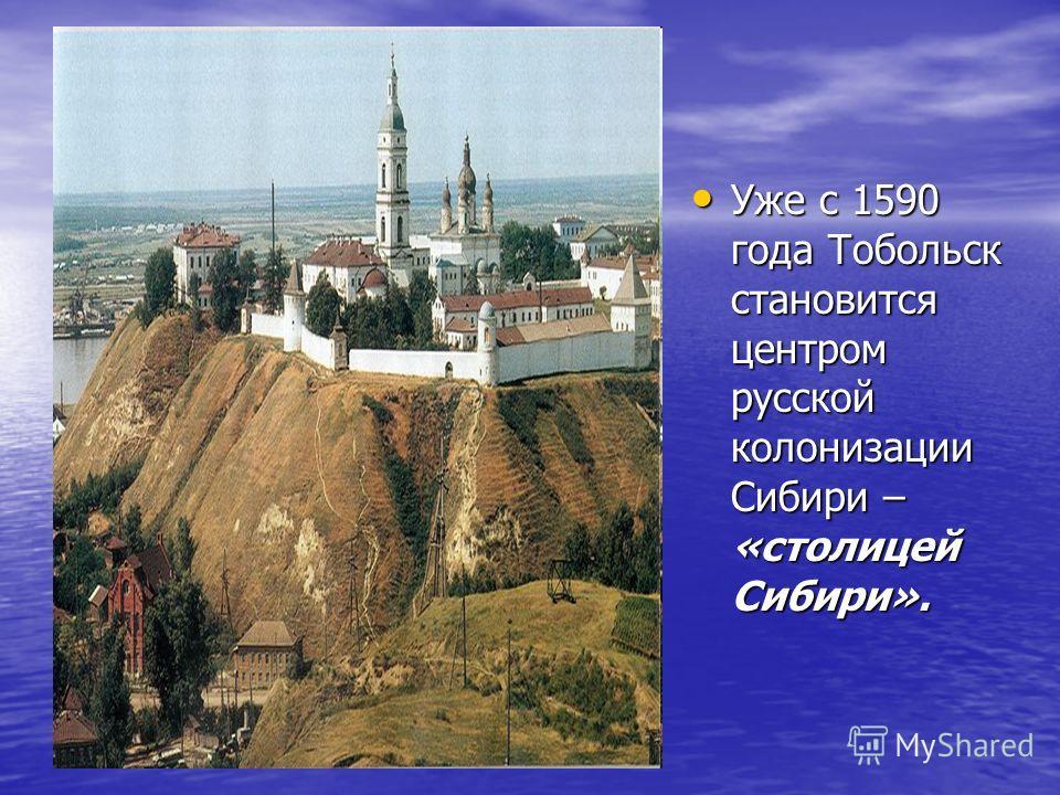 Уже с 1590 года Тобольск становится центром русской колонизации Сибири – «столицей Сибири». Уже с 1590 года Тобольск становится центром русской колонизации Сибири – «столицей Сибири».