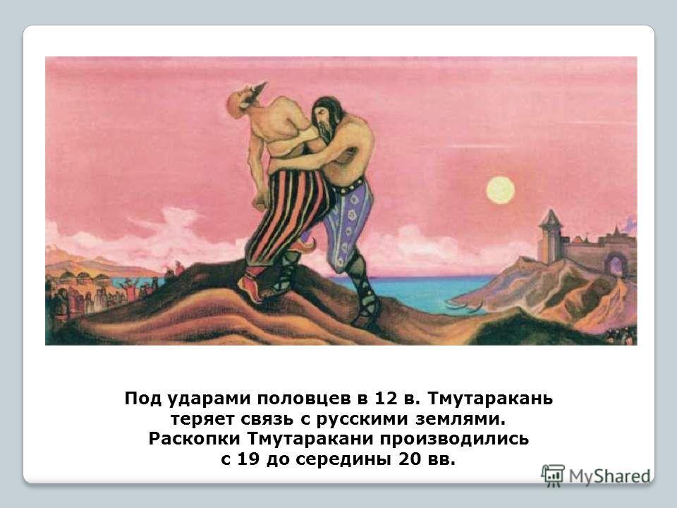 Под ударами половцев в 12 в. Тмутаракань теряет связь с русскими землями. Раскопки Тмутаракани производились с 19 до середины 20 вв.