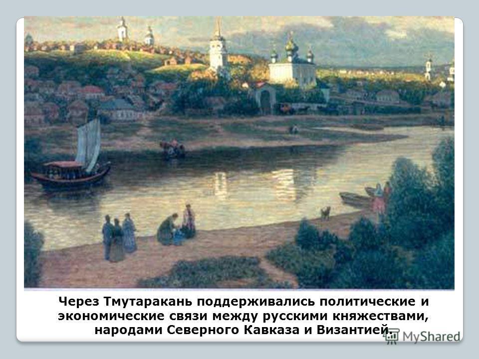 Через Тмутаракань поддерживались политические и экономические связи между русскими княжествами, народами Северного Кавказа и Византией.