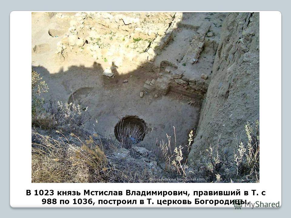 В 1023 князь Мстислав Владимирович, правивший в Т. с 988 по 1036, построил в Т. церковь Богородицы.