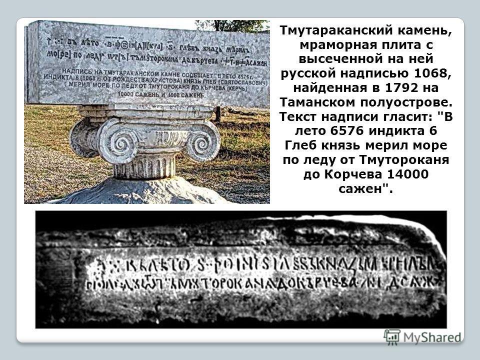Тмутараканский камень, мраморная плита с высеченной на ней русской надписью 1068, найденная в 1792 на Таманском полуострове. Текст надписи гласит: В лето 6576 индикта 6 Глеб князь мерил море по леду от Тмутороканя до Корчева 14000 сажен.