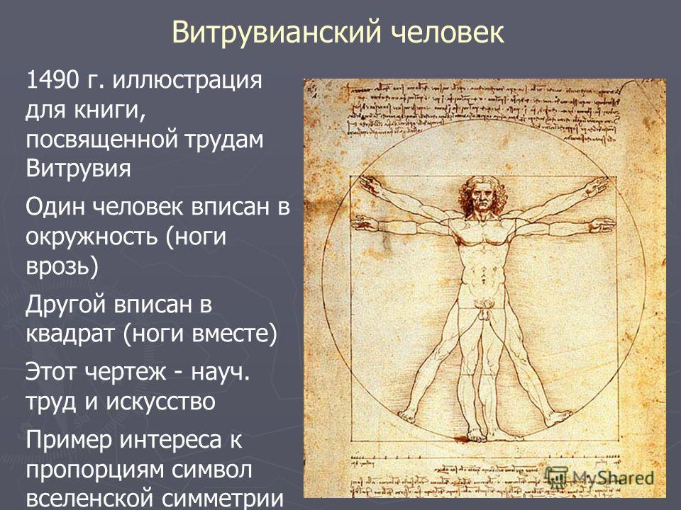 Витрувианский человек 1490 г. иллюстрация для книги, посвященной трудам Витрувия Один человек вписан в окружность (ноги врозь) Другой вписан в квадрат (ноги вместе) Этот чертеж - науч. труд и искусство Пример интереса к пропорциям символ вселенской с
