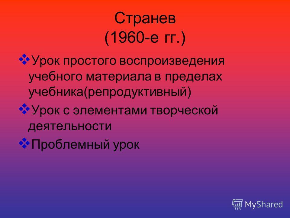 Странев (1960-е гг.) Урок простого воспроизведения учебного материала в пределах учебника(репродуктивный) Урок с элементами творческой деятельности Проблемный урок