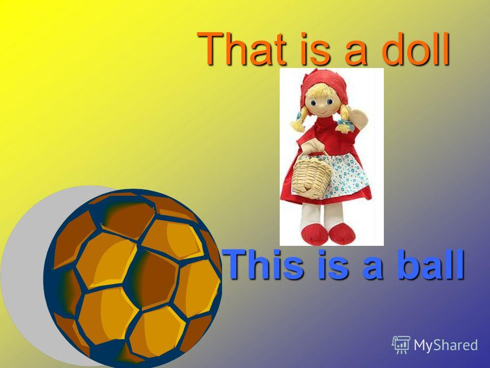 This is a ball That is a doll