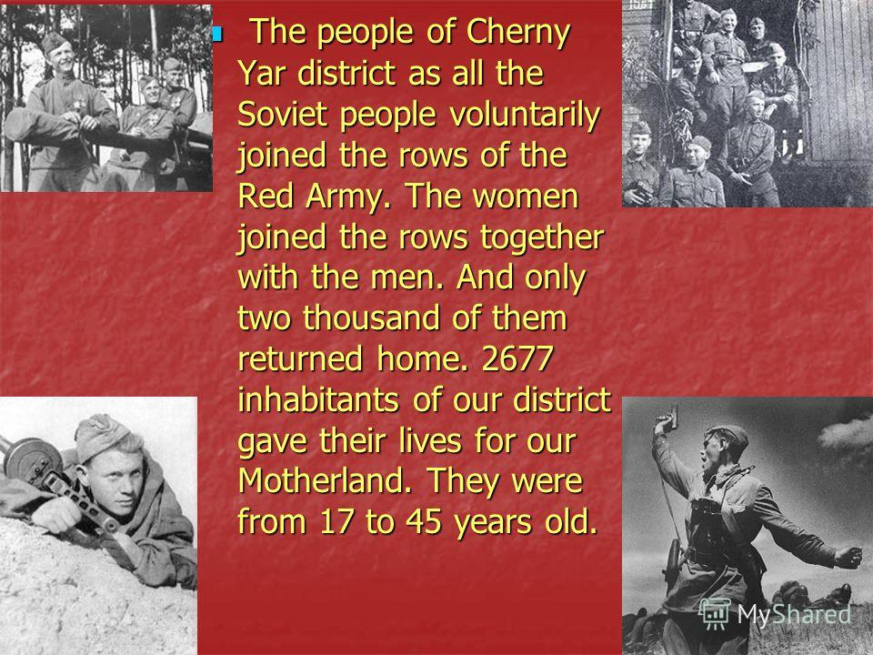 The people of Cherny Yar district as all the Soviet people voluntarily joined the rows of the Red Army. The women joined the rows together with the men. And only two thousand of them returned home. 2677 inhabitants of our district gave their lives fo