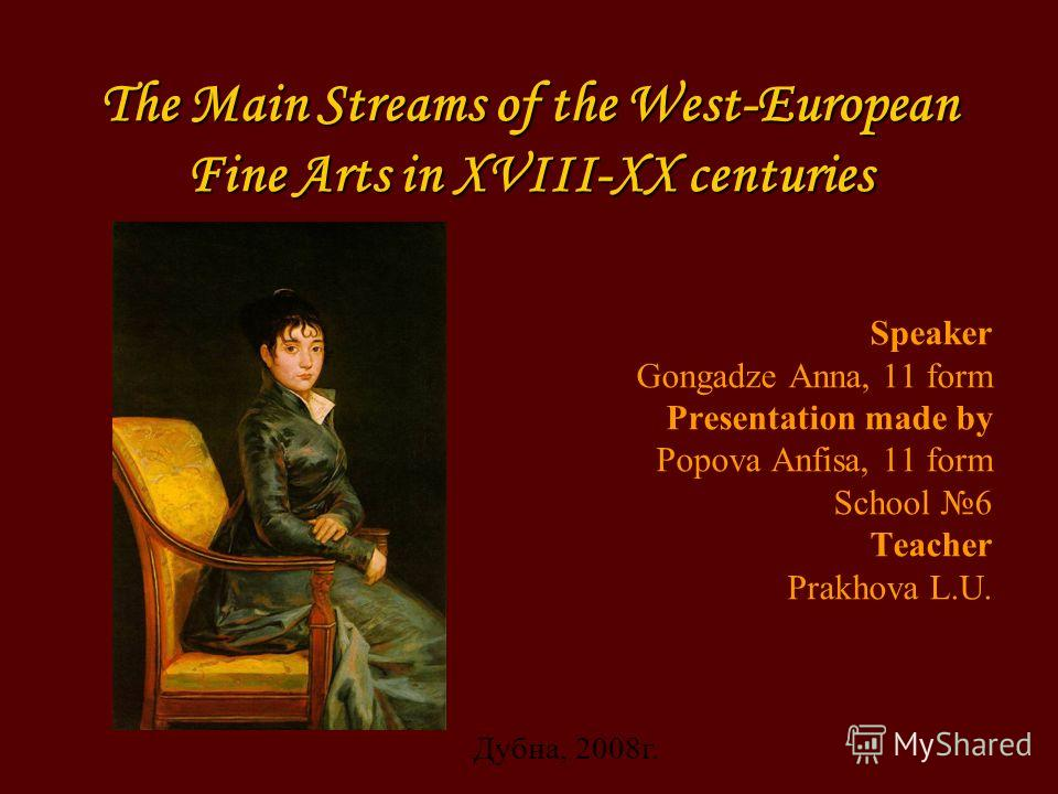 The Main Streams of the West-European Fine Arts in XVIII-XX centuries Speaker Gongadze Anna, 11 form Presentation made by Popova Anfisa, 11 form School 6 Teacher Prakhova L.U. Дубна, 2008 г.