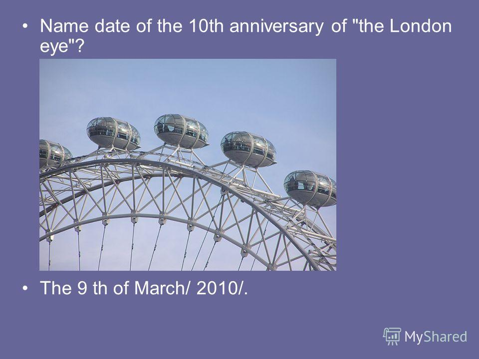 Name date of the 10th anniversary of the London eye? The 9 th of March/ 2010/.
