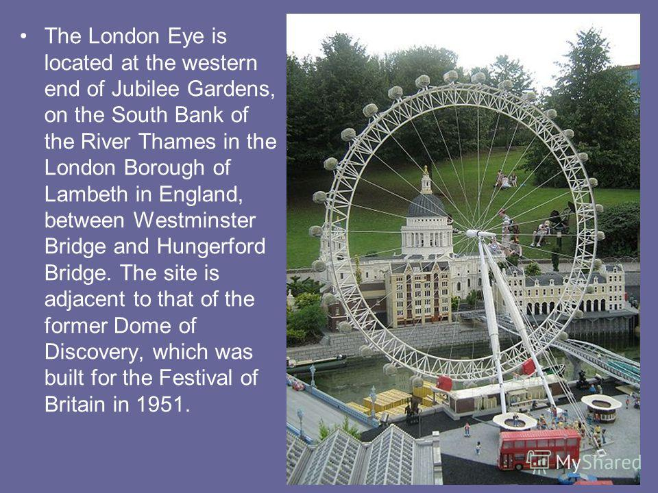The London Eye is located at the western end of Jubilee Gardens, on the South Bank of the River Thames in the London Borough of Lambeth in England, between Westminster Bridge and Hungerford Bridge. The site is adjacent to that of the former Dome of D