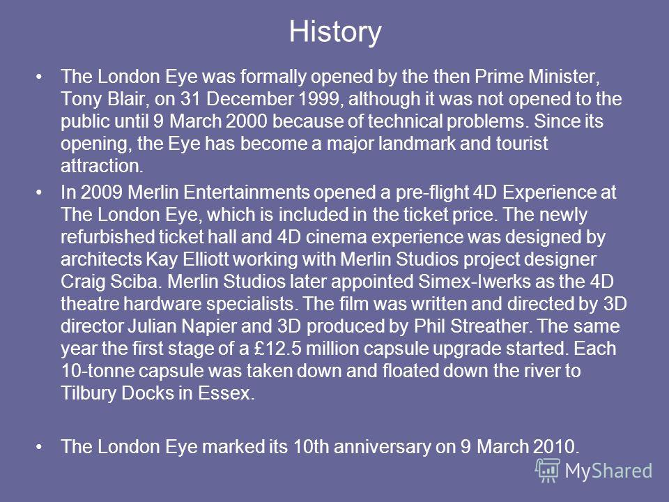 History The London Eye was formally opened by the then Prime Minister, Tony Blair, on 31 December 1999, although it was not opened to the public until 9 March 2000 because of technical problems. Since its opening, the Eye has become a major landmark