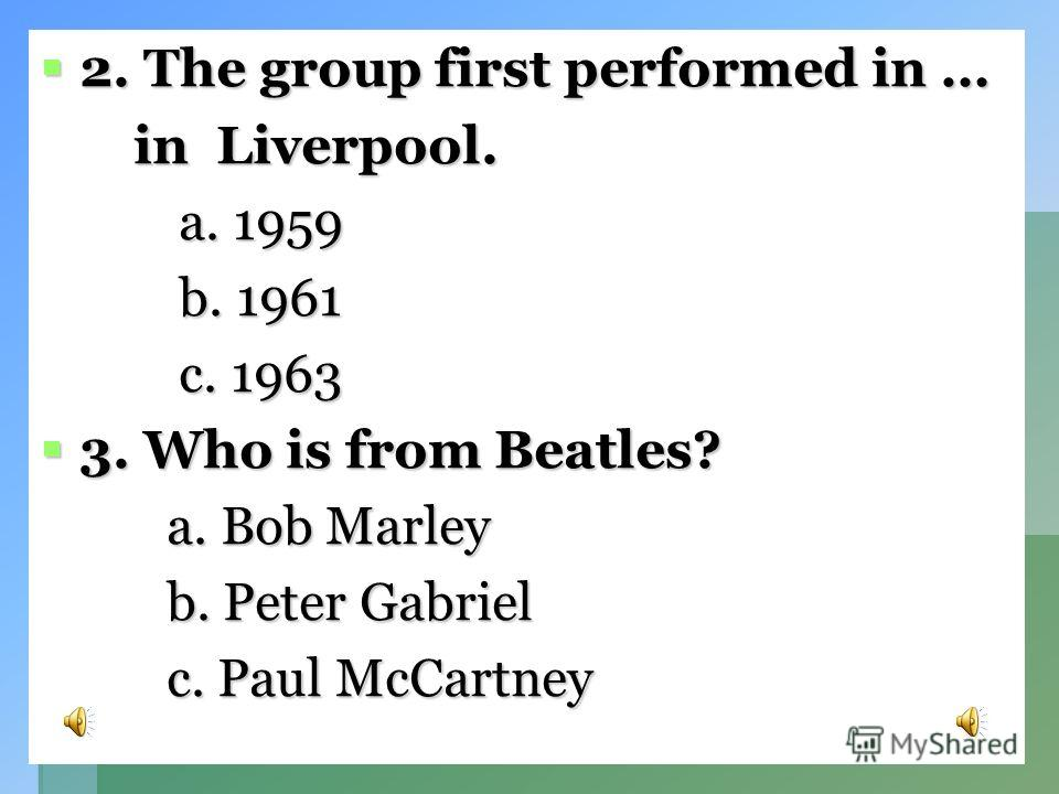 Choose the right answer. 1. The name of the group 1. The name of the group is … is … a. Pink Floyd a. Pink Floyd b. The Beatles b. The Beatles c. The Cranberries c. The Cranberries