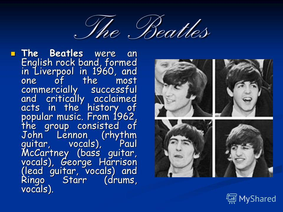 The Beatles The Beatles were an English rock band, formed in Liverpool in 1960, and one of the most commercially successful and critically acclaimed acts in the history of popular music. From 1962, the group consisted of John Lennon (rhythm guitar, v