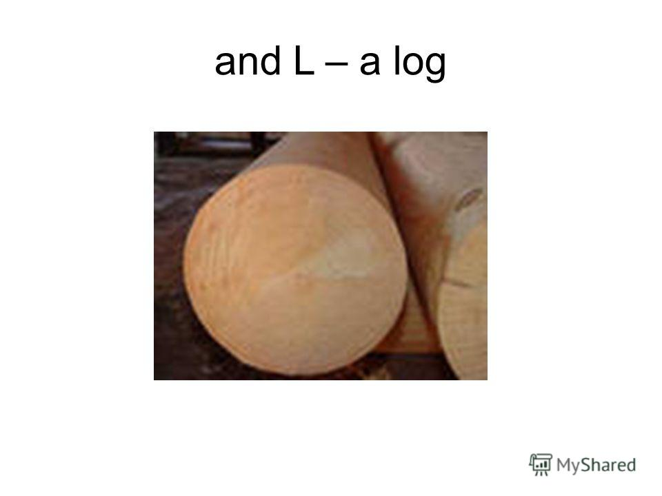 and L – a log