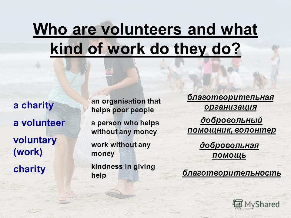 Who are volunteers and what kind of work do they do? a charity a volunteer voluntary (work) charity an organisation that helps poor people a person who helps without any money work without any money kindness in giving help благотворительность благотв