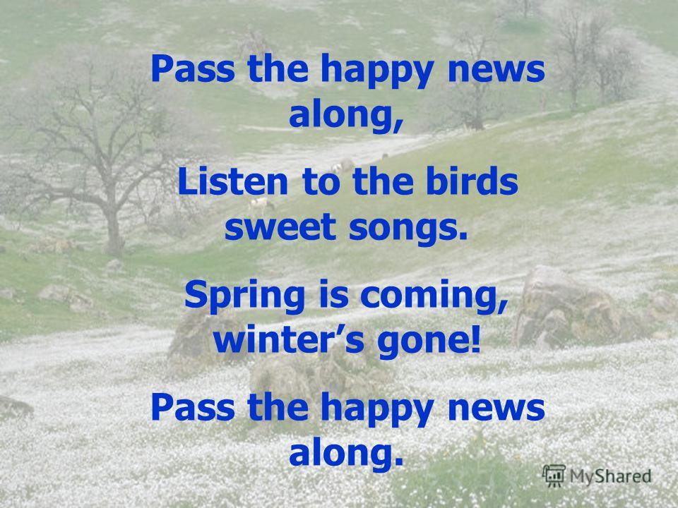 Pass the happy news along, Listen to the birds sweet songs. Spring is coming, winters gone! Pass the happy news along.