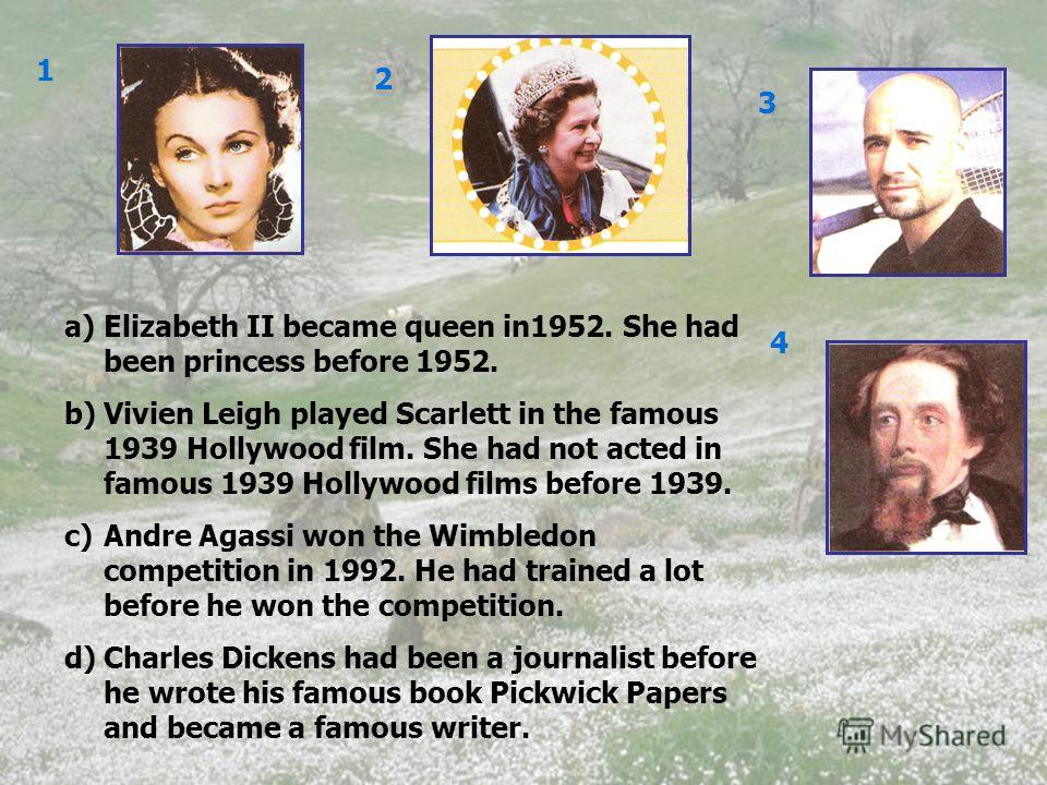 1 2 3 4 a)Elizabeth II became queen in1952. She had been princess before 1952. b)Vivien Leigh played Scarlett in the famous 1939 Hollywood film. She had not acted in famous 1939 Hollywood films before 1939. c)Andre Agassi won the Wimbledon competitio