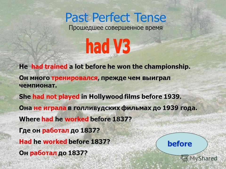 Past Perfect Tense Прошедшее совершенное время He had trained a lot before he won the championship. Он много тренировался, прежде чем выиграл чемпионат. She had not played in Hollywood films before 1939. Она не играла в голливудских фильмах до 1939 г